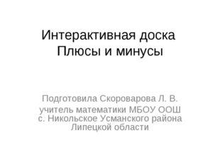 Интерактивная доска Плюсы и минусы Подготовила Скороварова Л. В. учитель мате