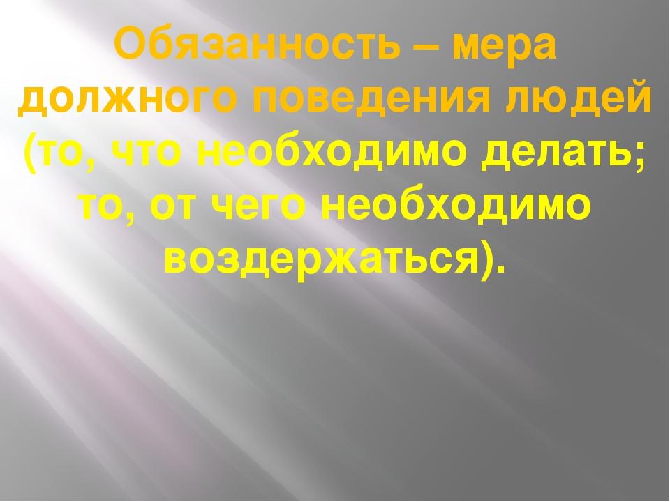 Обязанность – мера должного поведения людей (то, что необходимо делать; то, о...