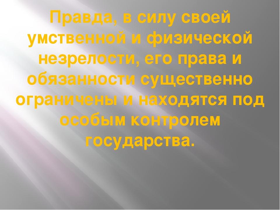 Правда, в силу своей умственной и физической незрелости, его права и обязанно...
