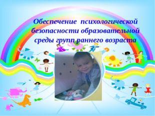 Обеспечение психологической безопасности образовательной среды групп раннего