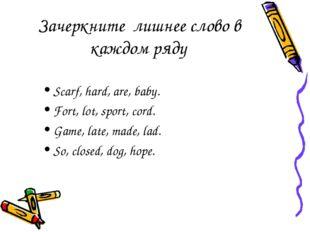 Зачеркните лишнее слово в каждом ряду Scarf, hard, are, baby. Fort, lot, spor