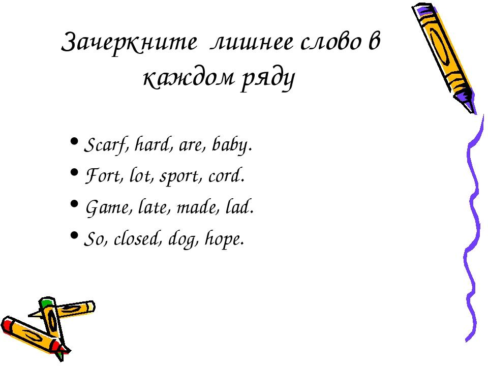 Зачеркните лишнее слово в каждом ряду Scarf, hard, are, baby. Fort, lot, spor...