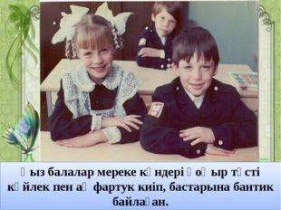 Қыз балалар мереке күндері қоңыр түсті көйлек пен ақ фартук киіп, бастарына б