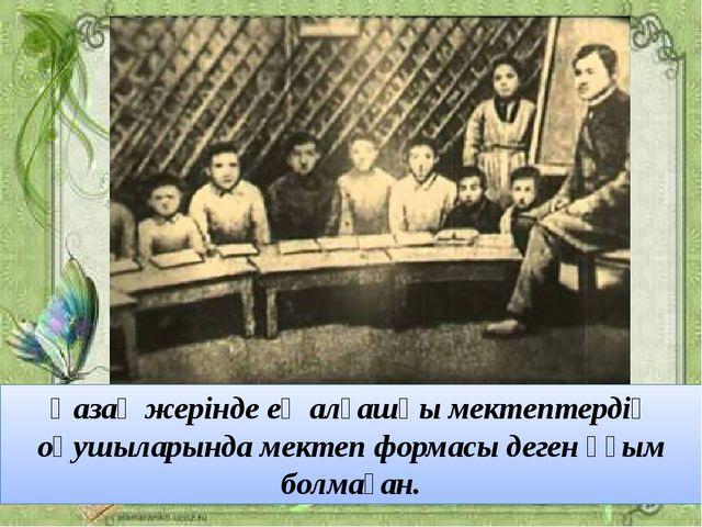 Қазақ жерінде ең алғашқы мектептердің оқушыларында мектеп формасы деген ұғым...