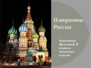 Патриоты России Подготовил Васильев В. В. учитель начальных классов