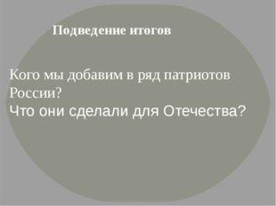 Подведение итогов Кого мы добавим в ряд патриотов России? Что они сделали дл