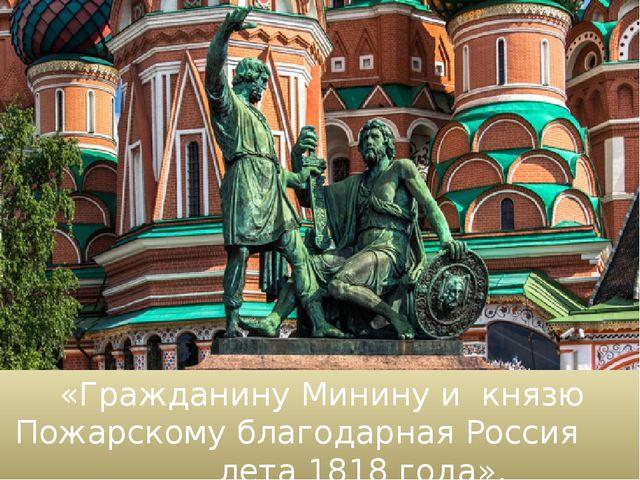 «Гражданину Минину и князю Пожарскому благодарная Россия лета 1818 года».