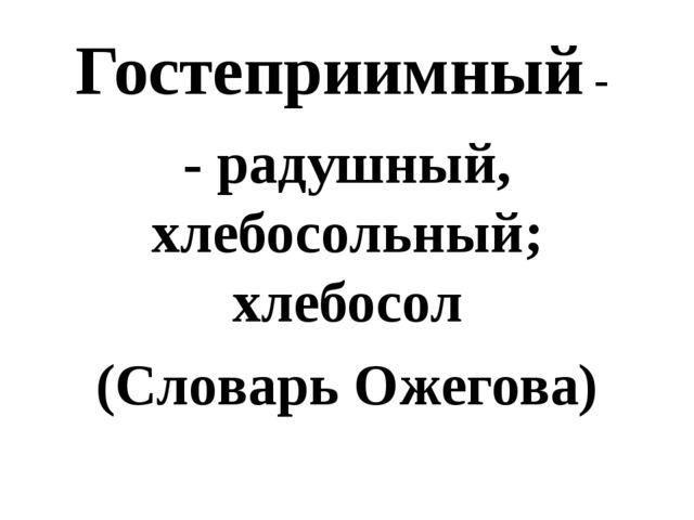 Гостеприимный - - радушный, хлебосольный; хлебосол (Словарь Ожегова)