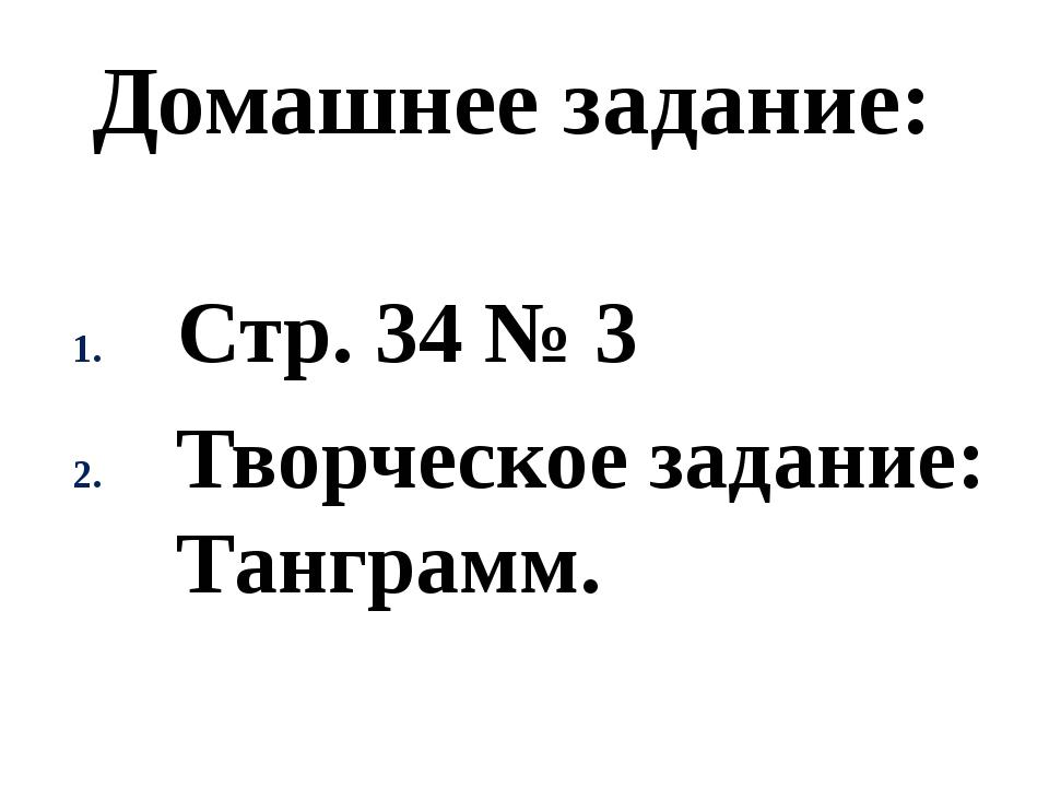 Домашнее задание: Стр. 34 № 3 Творческое задание: Танграмм.