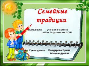 Семейные традиции Выполнили: ученики 2 б класса МБОУ Раздолинская СОШ Руково