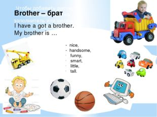 Brother – брат I have a got a brother. My brother is … - nice, - handsome, fu