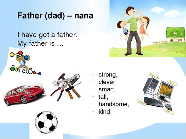 Father (dad) – папа I have got a father. My father is … strong, clever, smart...