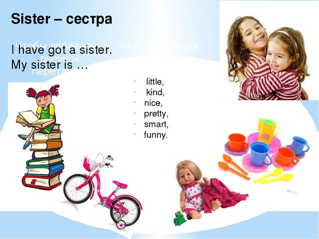Sister – сестра I have got a sister. My sister is … little, kind, nice, prett...