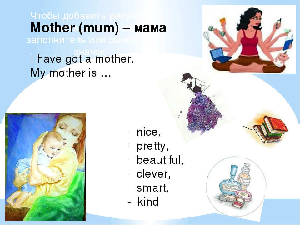 Mother (mum) – мама I have got a mother. My mother is … nice, pretty, beautif...