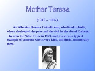 (1910 – 1997) 	An Albanian Roman Catholic nun, who lived in India, where she