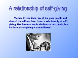 Mother Teresa took care of the poor people and showed the selfness love. I
