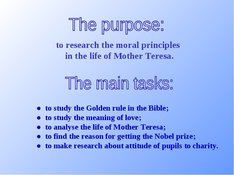 to research the moral principles in the life of Mother Teresa. ● to study th...