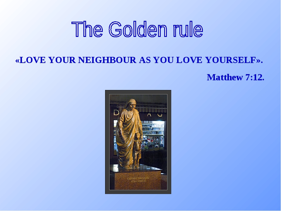 «LOVE YOUR NEIGHBOUR AS YOU LOVE YOURSELF». Matthew 7:12.