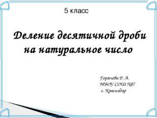 5 класс Деление десятичной дроби на натуральное число Горячева Р. А. МБОУ СОШ