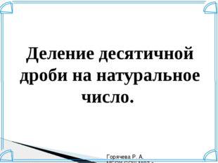 Деление десятичной дроби на натуральное число. Горячева Р. А. МБОУ СОШ №37 г.