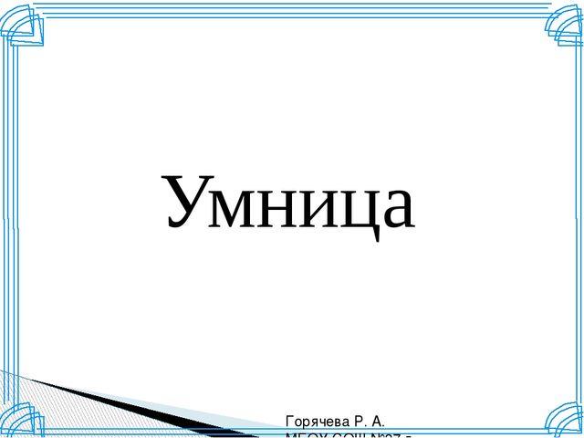 Умница Горячева Р. А. МБОУ СОШ №37 г. Краснодар