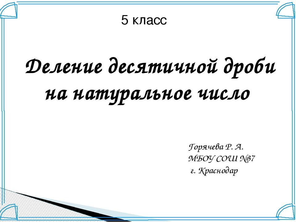 5 класс Деление десятичной дроби на натуральное число Горячева Р. А. МБОУ СОШ...