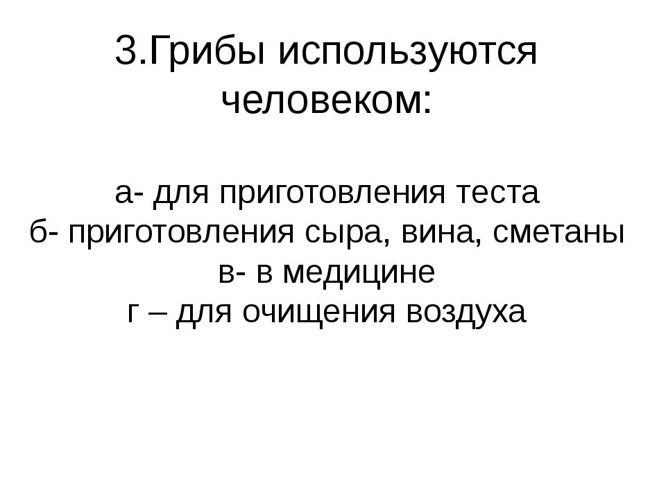3.Грибы используются человеком: а- для приготовления теста б- приготовления с...