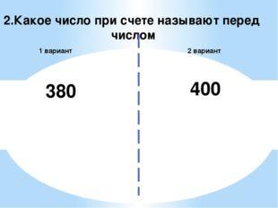 2.Какое число при счете называют перед числом 2 вариант 1 вариант 380 400