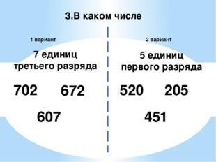 3.В каком числе 2 вариант 1 вариант 702 520 7 единиц третьего разряда 5 едини