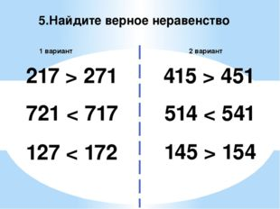 5.Найдите верное неравенство 2 вариант 1 вариант 217 > 271 514 < 541 721 < 71