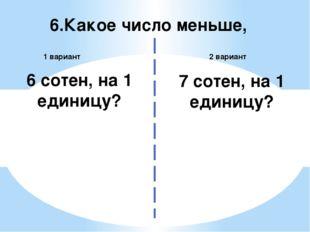 6.Какое число меньше, 2 вариант 1 вариант 6 сотен, на 1 единицу? 7 сотен, на