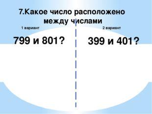 7.Какое число расположено между числами 2 вариант 1 вариант 799 и 801? 399 и