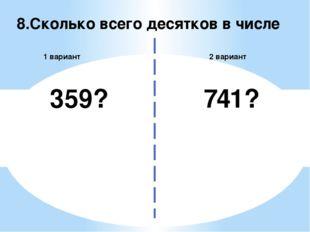 8.Сколько всего десятков в числе 2 вариант 1 вариант 359? 741?