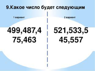 9.Какое число будет следующим 2 вариант 1 вариант 499,487,475,463 521,533,545