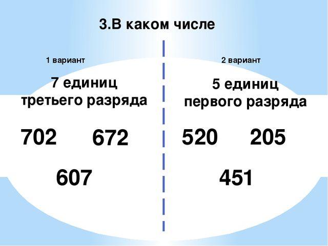 3.В каком числе 2 вариант 1 вариант 702 520 7 единиц третьего разряда 5 едини...