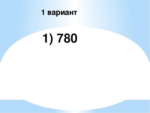 1) 780 1 вариант