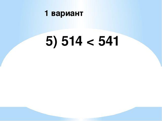 5) 514 < 541 1 вариант