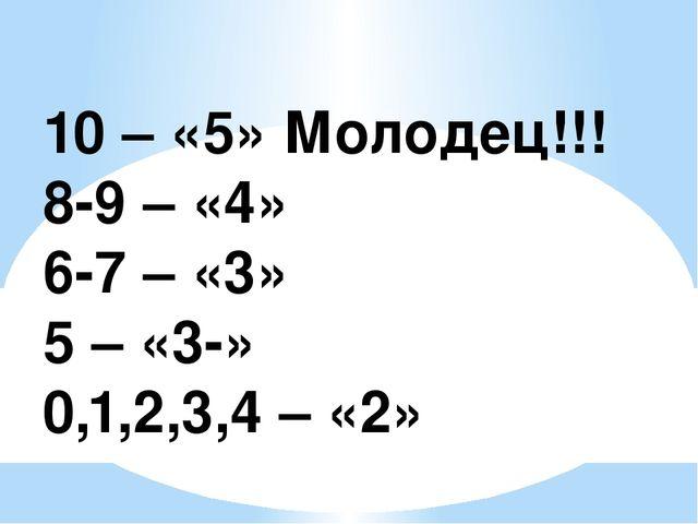 10 – «5» Молодец!!! 8-9 – «4» 6-7 – «3» 5 – «3-» 0,1,2,3,4 – «2»