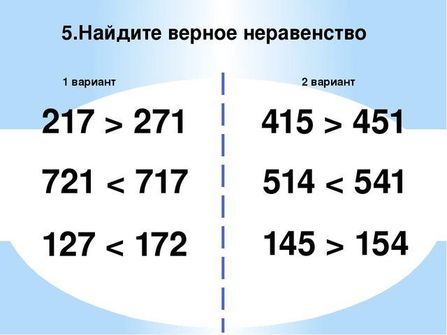 5.Найдите верное неравенство 2 вариант 1 вариант 217 > 271 514 < 541 721 < 71...