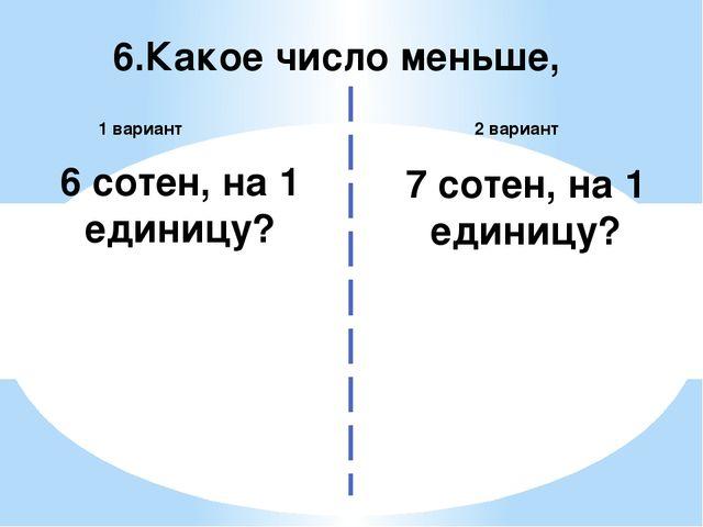6.Какое число меньше, 2 вариант 1 вариант 6 сотен, на 1 единицу? 7 сотен, на...