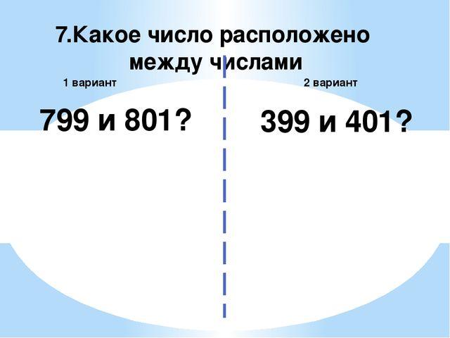 7.Какое число расположено между числами 2 вариант 1 вариант 799 и 801? 399 и...