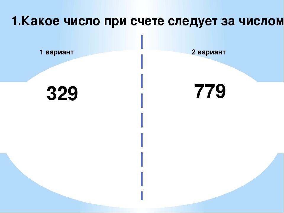 1.Какое число при счете следует за числом 2 вариант 1 вариант 329 779
