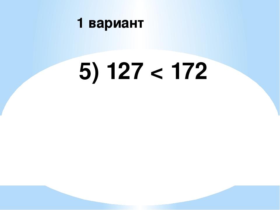 5) 127 < 172 1 вариант