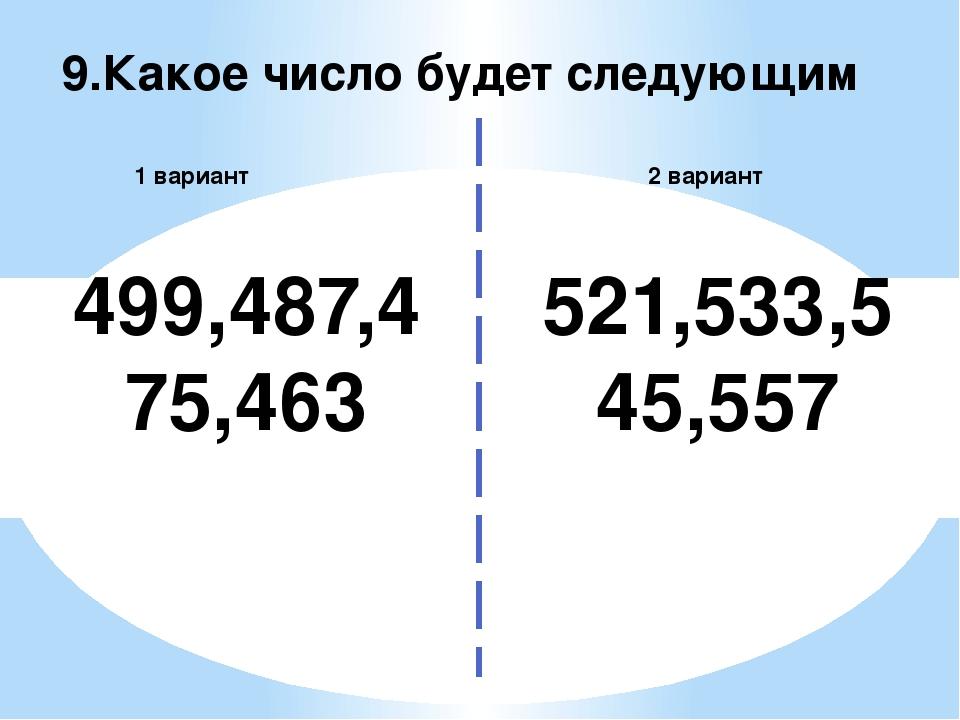 9.Какое число будет следующим 2 вариант 1 вариант 499,487,475,463 521,533,545...