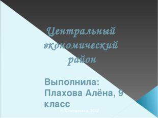 Центральный экономический район Выполнила: Плахова Алёна, 9 класс п. Степанов