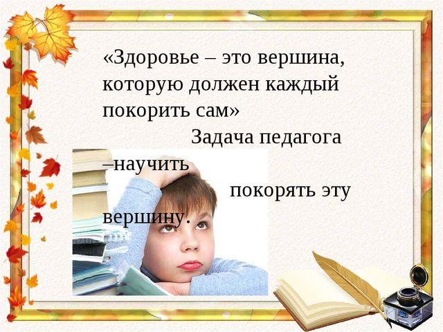 «Здоровье – это вершина, которую должен каждый покорить сам» Задача педагога...