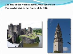 The area of the Wales is about 20800 square km. The head of state is the Quee