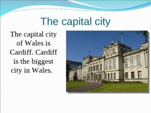 The capital city 	The capital city of Wales is Cardiff. Cardiff is the bigges