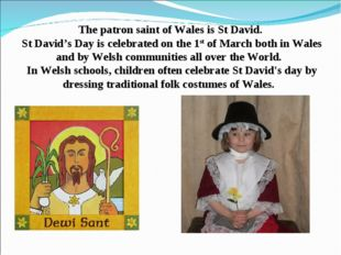The patron saint of Wales is St David. St David's Day is celebrated on the 1s
