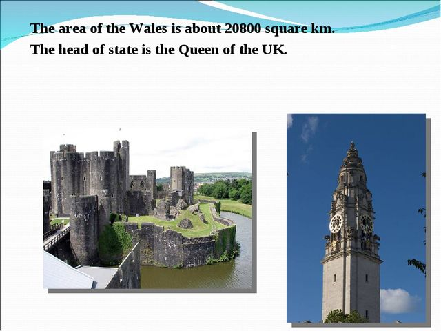 The area of the Wales is about 20800 square km. The head of state is the Quee...